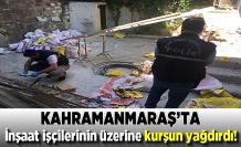 Kahramanmaraş'ta İnşaat işçilerinin üzerine kurşun yağdırdı!