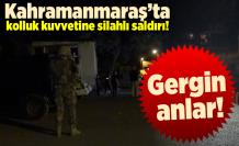 Kahramanmaraş'ta kolluk kuvvetine silahlı saldırı!