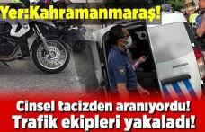 Cinsel tacizden aranıyordu, trafik polisinin denetiminde yakalandı!