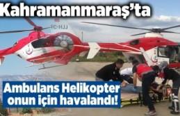 Kahramanmaraş'ta Ambulans Helikopter onun için...