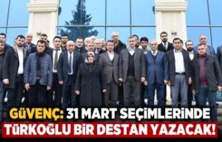 Güvenç: Türkoğlu 31 Mart seçimlerinde bir destan...