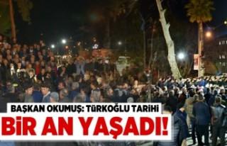 Başkan Okumuş: 'Türkoğlu tarihi bir an yaşadı!'