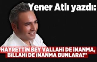 Yener Atlı: 'HAYRETTİN BEY VALLAHİ DE İNANMA,...