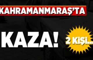 Kahramanmaraş'ta kaza! 2 kişi...