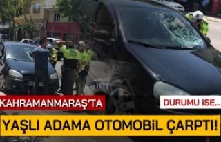 Kahramanmaraş'ta yaşlı adama otomobil çarptı!...
