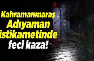 Kahramanmaraş Adıyaman istikametinde feci kaza!