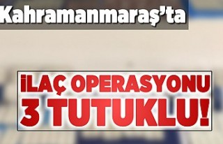 Kahramanmaraş'ta ilaç operasyonu! 3 tutuklama...