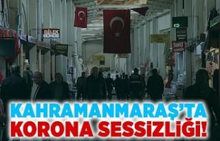 Kahramanmaraş'ta korona sessizliği!