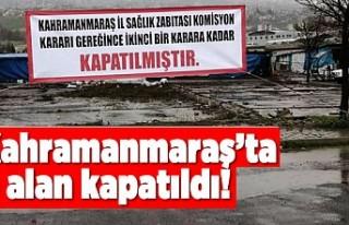 Kahramanmaraş'ta o alan kapatıldı!