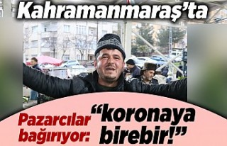 """Kahramanmaraş'ta pazarcılar bağırıyor: """"koronaya..."""
