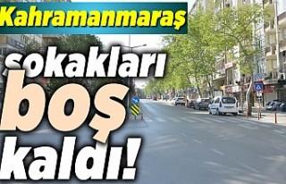 Kahramanmaraş'ta sokaklar sessizliğe büründü!