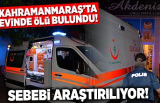 Kahramanmaraş'ta evinde ölü bulundu!