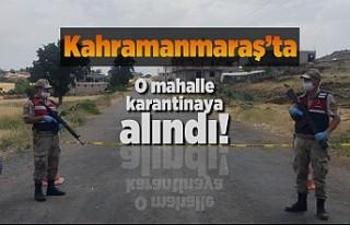 Kahramanmaraş'ta o mahalle karantinaya alındı!