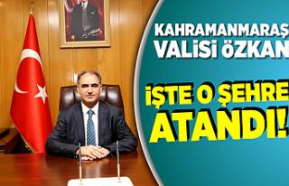 Kahramanmaraş Valisi Özkan, işte o şehre atandı!
