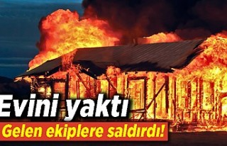 Evini yaktı gelen ekiplere saldırdı!