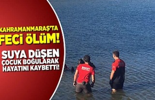 Kahramanmaraş'ta feci ölüm, suya düşen çocuk...