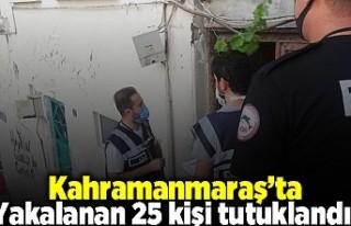 Kahramanmaraş'ta yakalanan 25 kişi tutuklandı!
