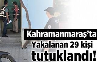 Kahramanmaraş'ta yakalanan 29 kişi tutuklandı!