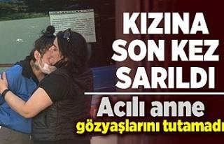 Kızına son kez sarıldı! Acılı anne gözyaşlarını...