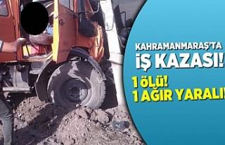 Kahramanmaraş'ta iş kazası, 1 ölü, 1 ağır...