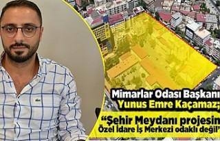 """Mimarlar Odası Başkanı Yunus Emre Kaçamaz; """"Şehir..."""