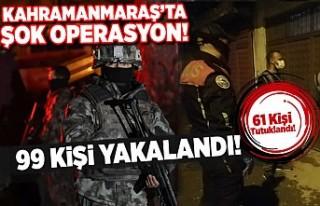 Kahramanmaraş'ta şok operasyon! 99 kişi yakalandı,...