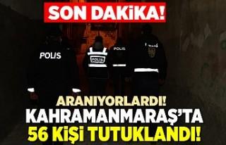 Kahramanmaraş'ta aranan 56 kişi yakalanarak...