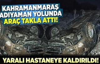 Kahramanmaraş Adıyaman yolunda araç takla attı!...