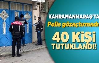 Kahramanmaraş'ta polis göz açtırmadı! 40...