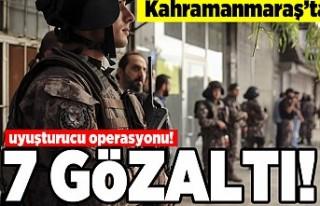 Kahramanmaraş'ta uyuşturucu operasyonu! 7 gözaltı!