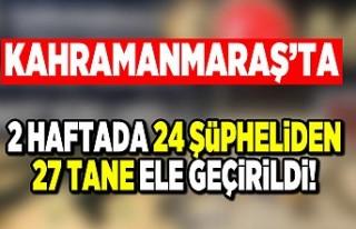 Kahramanmaraş'ta 2 haftada 24 şüpheliden 27...