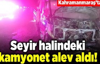 Kahramanmaraş'ta seyir halindeki kamyonet alev...