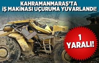 Kahramanmaraş'ta iş makinası uçuruma yuvarlandı!