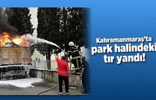 Kahramanmaraş'ta park halindeki tır yandı!