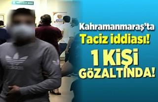 Kahramanmaraş'ta taciz iddiası! 1 kişi gözaltında
