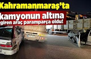 Kahramanmaraş'ta kamyonun altına giren araç...