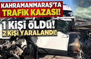 Kahramanmaraş'ta trafik kazası! 1 ölü 2 yaralı!