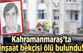 Kahramanmaraş'ta inşaat bekçisi ölü bulundu!