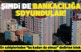 Şimdide bankacılığa soyundular! Ev sahiplerinden...