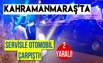 Kahramanmaraş'ta servisle otomobil çarpıştı! 2 yaralı...