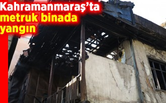 Kahramanmaraş'ta metruk binada yangın