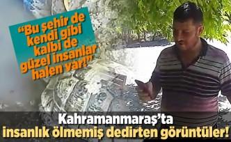 Kahramanmaraş'ta insanlık ölmemiş dedirten görüntüler!
