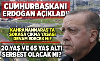 Cumhurbaşkanı Erdoğan açıkladı! Kahramanmaraş'ta son durum nedir? 65 yaş ve 20 yaş altı sokağa çıkma yasağı bitecek mi?