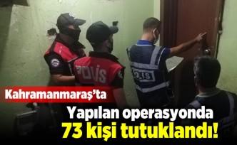 Kahramanmaraş'ta yapılan operasyonda 73 kişi tutuklandı!