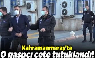 Kahramanmaraş'ta o gaspçı çete tutuklandı!