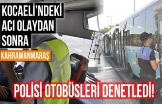 Kocaeli'ndeki acı olaydan sonra Kahramanmaraş Polisi otobüsleri denetledi!