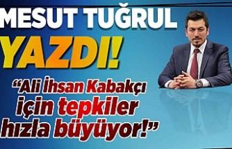 Mesut Tuğrul yazdı: ''Ali İhsan Kabakçı için tepkiler hızla büyüyor!''