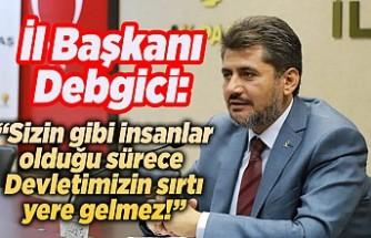 İl Başkanı Debgici: ''Sizin gibi insanlar olduktan sonra Devletimizin sırtı yere gelmez!''