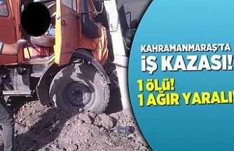 Kahramanmaraş'ta iş kazası, 1 ölü, 1 ağır yaralı!