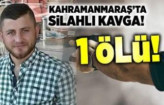 Kahramanmaraş'ta silahlı kavgada 1 kişi öldü!